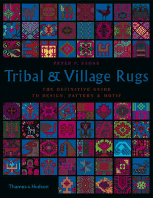 Tribal and Village Rugs The Definitive Guide to Design, Pattern and Motif by Peter F. Stone