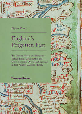 England's Forgotten Past The Unsung Heroes and Heroines, Valiant Kings, Great Battles and Other Generally Overlooked Episodes in Our Nation's Glorious History by Richard Tames