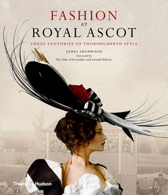 Fashion at Royal Ascot Three Centuries of Thoroughbred Style by James B. Sherwood, Duke of Peregrine Andrew Morny Cavendish Devonshire