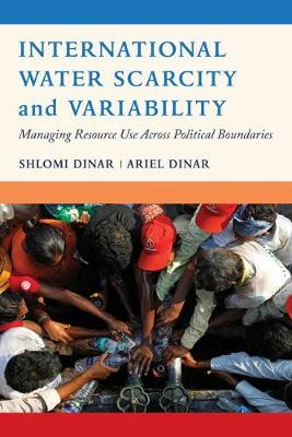 International Water Scarcity and Variability Managing Resource Use Across Political Boundaries by Shlomi Dinar, Ariel Dinar