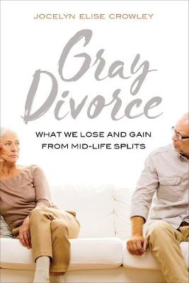 Gray Divorce What We Lose and Gain from Mid-Life Splits by Jocelyn Crowley