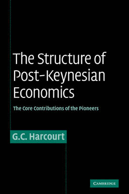 The Structure of Post-Keynesian Economics The Core Contributions of the Pioneers by G. C. Harcourt