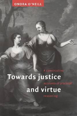 Towards Justice and Virtue A Constructive Account of Practical Reasoning by Onora (University of Cambridge) O'Neill