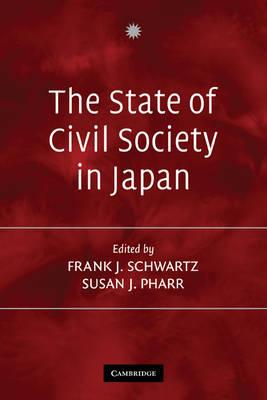 The State of Civil Society in Japan by Frank J. (Harvard University, Massachusetts) Schwartz