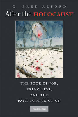 After the Holocaust The Book of Job, Primo Levi, and the Path to Affliction by C. Fred Alford