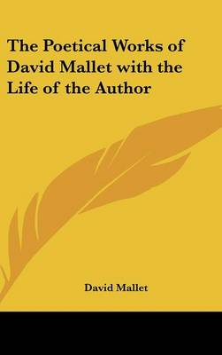 The Poetical Works of David Mallet with the Life of the Author by David Mallet