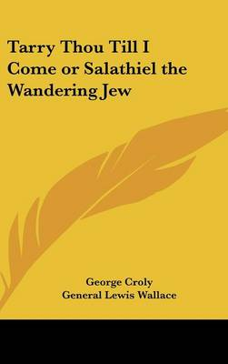 Tarry Thou Till I Come or Salathiel the Wandering Jew by George Croly, General Lewis Wallace