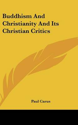 Buddhism And Christianity And Its Christian Critics by Paul Carus