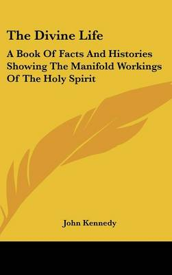 The Divine Life A Book Of Facts And Histories Showing The Manifold Workings Of The Holy Spirit by John Kennedy
