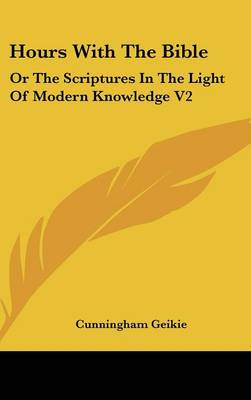 Hours With The Bible Or The Scriptures In The Light Of Modern Knowledge V2: From Moses To The Judges by Cunningham Geikie