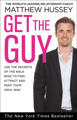Get the Guy Use the Secrets of the Male Mind to Find, Attract and Keep Your Ideal Man by Matthew Hussey