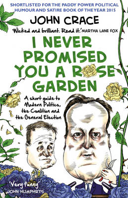 I Never Promised You a Rose Garden A Short Guide to Modern Politics, the Coalition and the General Election by John Crace