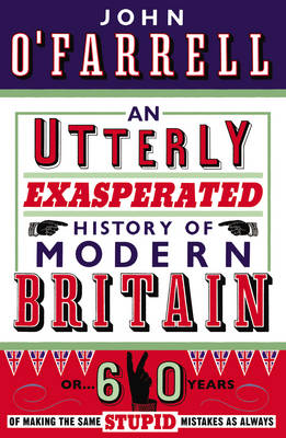 An Utterly Exasperated History of Modern Britain or Sixty Years of Making the Same Stupid Mistakes as Always by John O'farrell