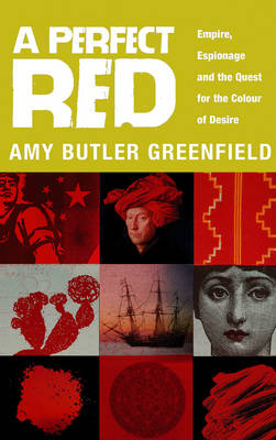 A Perfect Red Empire, Espionage And The Quest For The Colour Of Desire by Amy Butler Greenfield