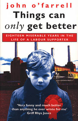 Things Can Only Get Better Eighteen Miserable Years in the Life of a Labour Supporter, 1979-1997 by John O'farrell