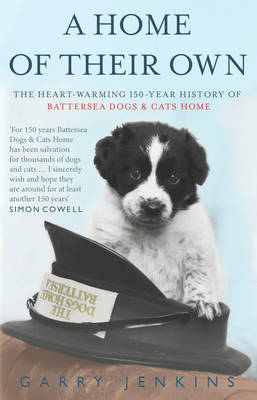 A Home of Their Own : The Heart-warming 150-year History of Battersea Dogs & Cats Home by Garry Jenkins