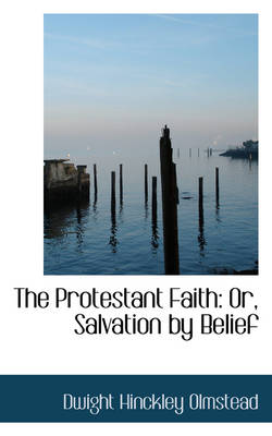 The Protestant Faith Or, Salvation by Belief by Dwight Hinckley Olmstead
