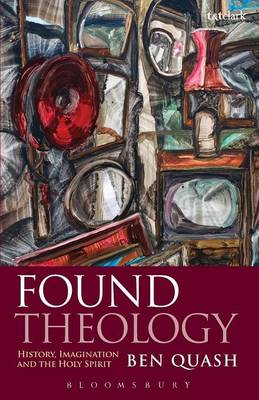 Found Theology History, Imagination and the Holy Spirit by Ben Quash