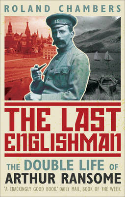 The Last Englishman The Double Life of Arthur Ransome by Roland Chambers