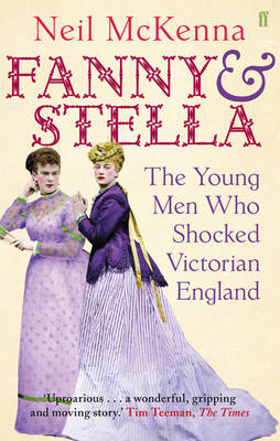 Fanny and Stella The Young Men Who Shocked Victorian England by Neil McKenna