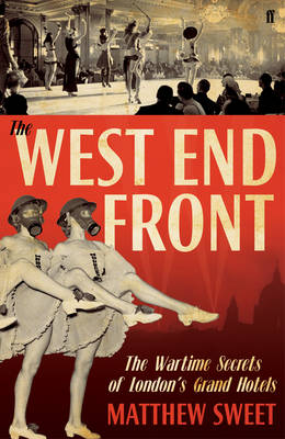The West End Front The Wartime Secrets of London's Grand Hotels by Matthew Sweet