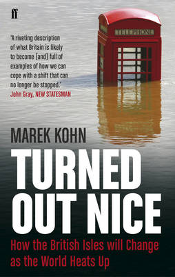 Turned Out Nice How the British Isles Will Change as the World Heats Up by Marek Kohn