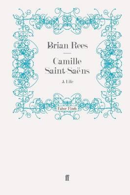 Camille Saint-Saens A Life by Brian Rees