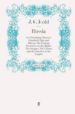 Russia St. Petersburg, Moscow, Kharkoff, Riga and Odessa, the German Provinces on the Baltic, the Steppes, the Crimea and the Interior of the Empire by J. G. Kohl