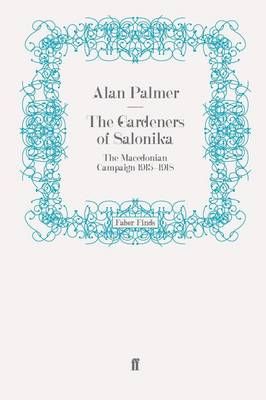 The Gardeners of Salonika The Macedonian Campaign 1915-1918 by Alan Palmer