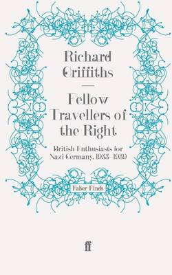 Fellow Travellers of the Right British Enthusiasts for Nazi Germany, 1933-1939 by Professor Richard Griffiths