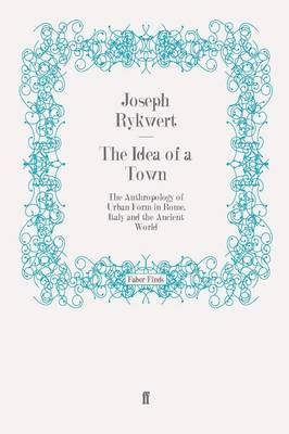 The Idea of a Town The Anthropology of Urban Form in Rome, Italy and the Ancient World by Joseph Rykwert