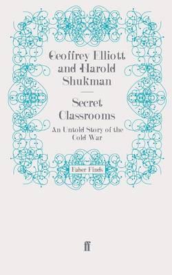 Secret Classrooms An Untold Story of the Cold War by Geoffrey Elliott, Harold Shukman