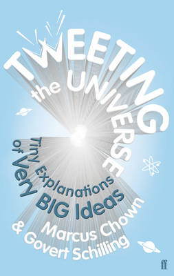 Tweeting the Universe Tiny Explanations of Very Big Ideas by Marcus Chown, Govert Schilling