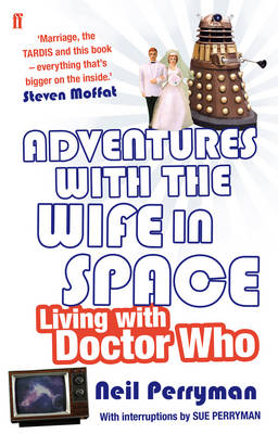 Adventures with the Wife in Space Living with Doctor Who by Neil Perryman