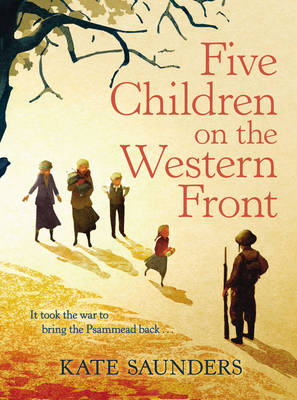 Five Children on the Western Front Inspired by E. Nesbit's Five Children and it Stories by Kate Saunders