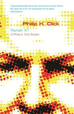 Human Is? : A Philip K Dick Reader by Philip K Dick