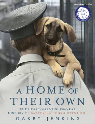A Home of Their Own: 150 Years of Battersea Dogs and Cats Home by Garry Jenkins