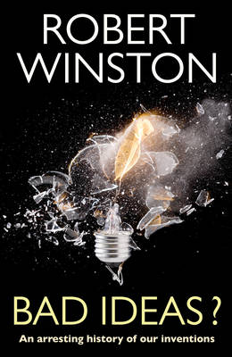 Bad Ideas? - An Arresting History of Our Inventions by Robert Winston
