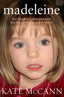 Madeleine Our Daughter's Disappearance and the Continuing Search for Her by Kate McCann