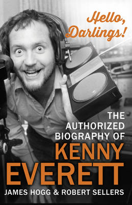 Hello, Darlings! The Authorized Biography of Kenny Everett by James Hogg, Robert Sellers