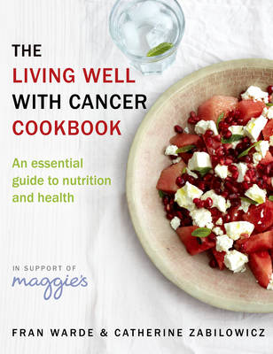 The Living Well with Cancer Cookbook An Essential Guide to Nutrition, Lifestyle and Health by Fran Warde, Catherine Zabilowicz