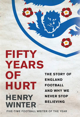 Fifty Years of Hurt The Story of England Football and Why We Never Stop Believing by Henry Winter