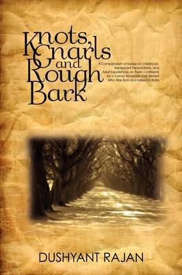 Knots, Gnarls and Rough Bark A Compendium of Essays on Childhood, Adolescent Expectations, and Adult Experiences on Three Continents by a Former Am by Dushyant Rajan