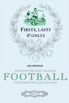 Firsts, Lasts and Onlys of Football Presenting the Most Amazing Football Facts from the Last 160 Years by Paul Donnelley