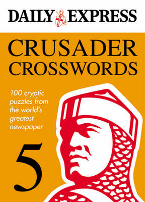 The Daily Express: Crusader Crosswords 5 100 Cryptic Puzzles from the World's Greatest Newspaper by