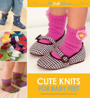 The Craft Library: Cute Knits for Baby Feet 30 Simple Projects from Newborn to 4 Years by Sue Whiting