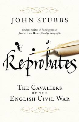 Reprobates The Cavaliers of the English Civil War by John Stubbs