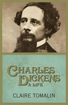 Charles Dickens : A Life by Claire Tomalin