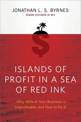 Islands Of Profit In A Sea Of Red Inkess Is Unprofitable, And How To Fix It by Jonathan L.S. Byrnes
