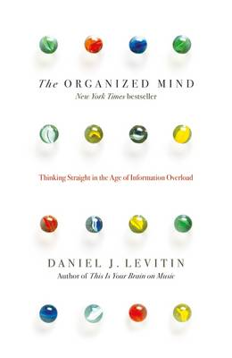 The Organized Mind Thinking Straight in the Age of Information Overload by Daniel J. Levitin